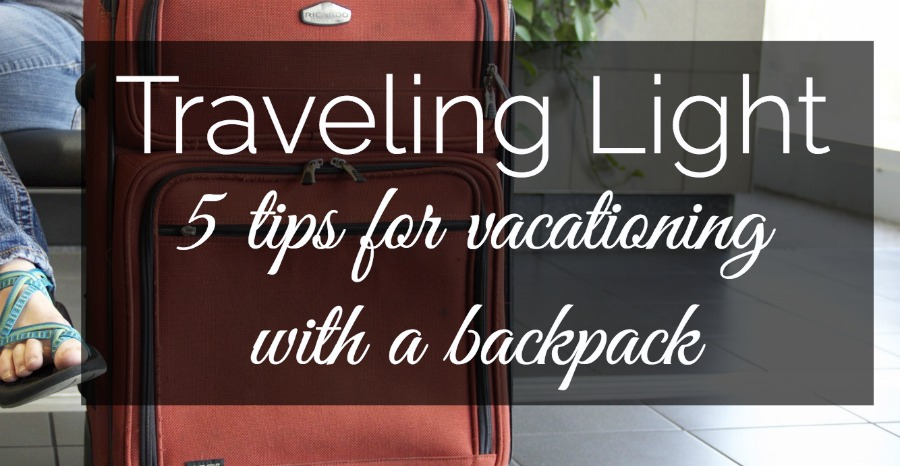 Traveling Light: 5 tips for Vacationing with a Backpack